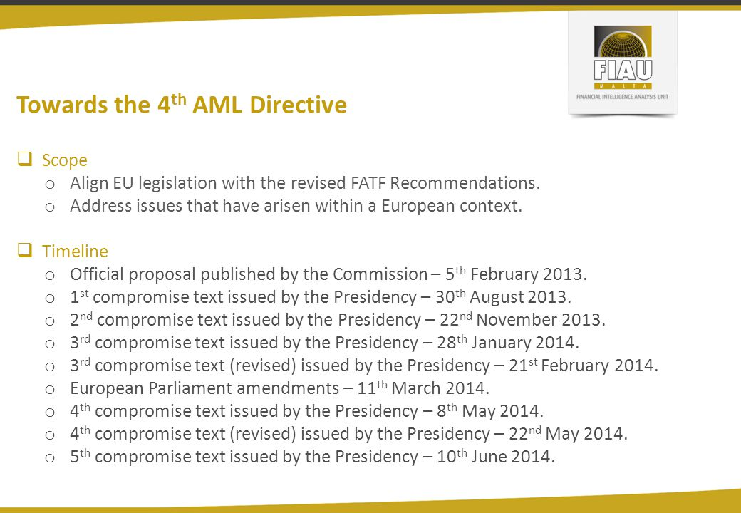 Towards the 4 th AML Directive  Scope o Align EU legislation with the revised FATF Recommendations. o Address issues that have arisen within a Europe