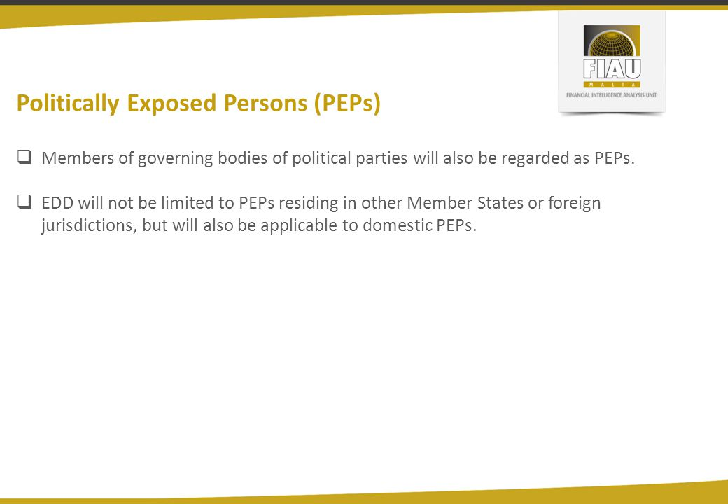 Politically Exposed Persons (PEPs)  Members of governing bodies of political parties will also be regarded as PEPs.  EDD will not be limited to PEPs