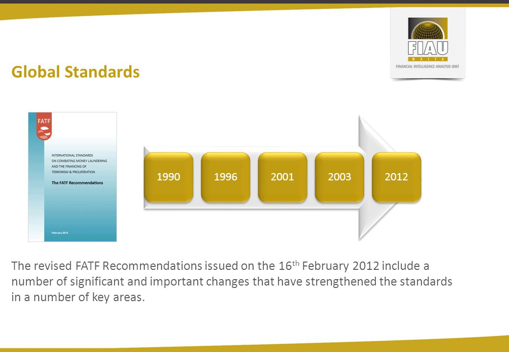 Global Standards 19901996200120032012 The revised FATF Recommendations issued on the 16 th February 2012 include a number of significant and important changes that have strengthened the standards in a number of key areas.