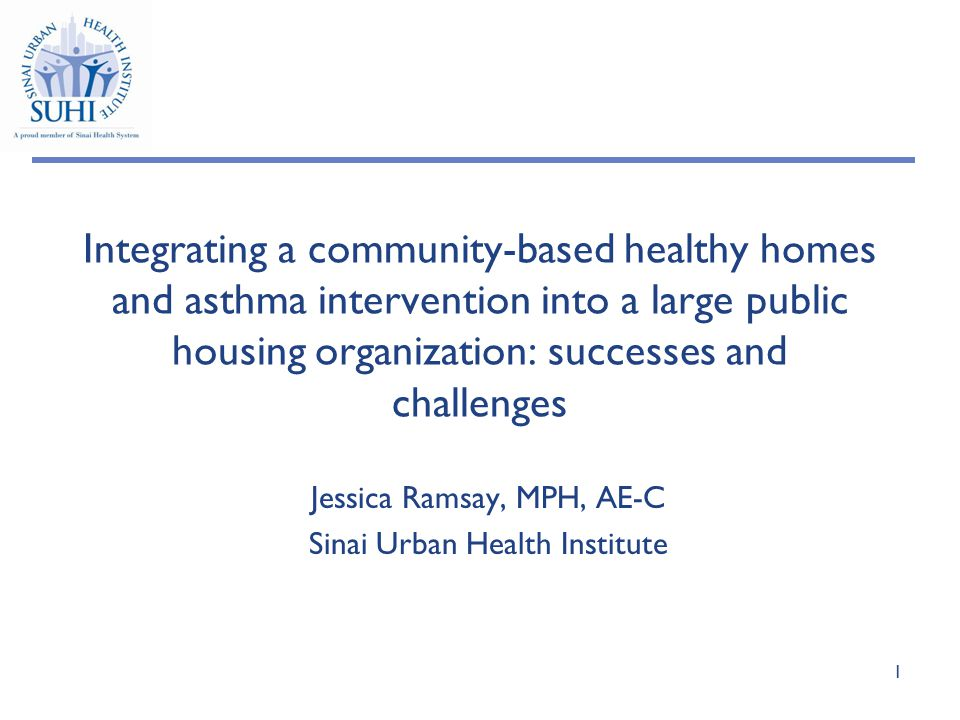 Integrating a community-based healthy homes and asthma intervention into a large public housing organization: successes and challenges Jessica Ramsay, MPH, AE-C Sinai Urban Health Institute 1