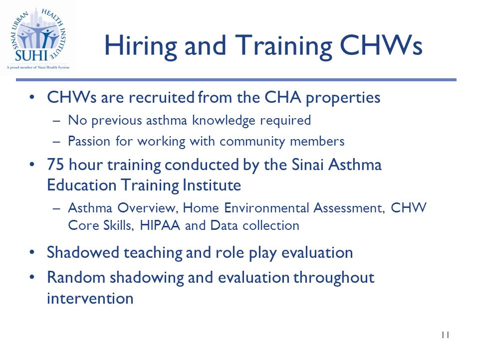 Hiring and Training CHWs CHWs are recruited from the CHA properties –No previous asthma knowledge required –Passion for working with community members 75 hour training conducted by the Sinai Asthma Education Training Institute –Asthma Overview, Home Environmental Assessment, CHW Core Skills, HIPAA and Data collection Shadowed teaching and role play evaluation Random shadowing and evaluation throughout intervention 11