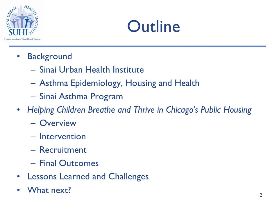 Outline Background –Sinai Urban Health Institute –Asthma Epidemiology, Housing and Health –Sinai Asthma Program Helping Children Breathe and Thrive in Chicago's Public Housing –Overview –Intervention –Recruitment –Final Outcomes Lessons Learned and Challenges What next.