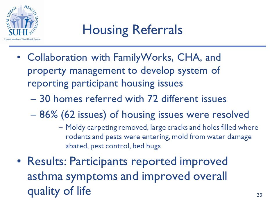 Housing Referrals 23 Collaboration with FamilyWorks, CHA, and property management to develop system of reporting participant housing issues –30 homes referred with 72 different issues –86% (62 issues) of housing issues were resolved –Moldy carpeting removed, large cracks and holes filled where rodents and pests were entering, mold from water damage abated, pest control, bed bugs Results: Participants reported improved asthma symptoms and improved overall quality of life