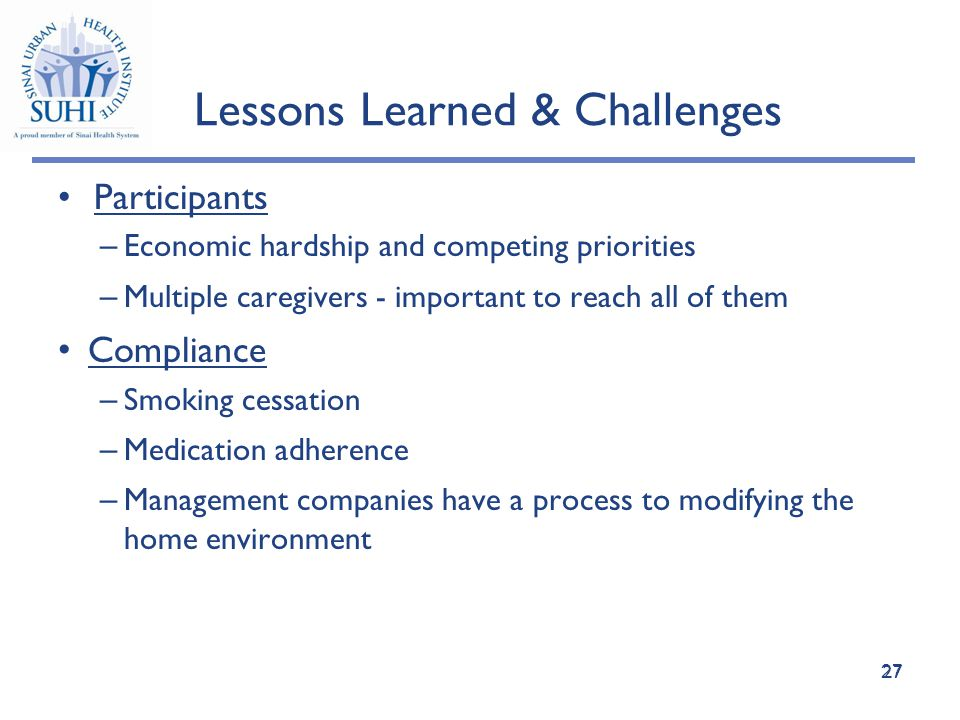 27 Lessons Learned & Challenges Participants – Economic hardship and competing priorities – Multiple caregivers - important to reach all of them Compliance – Smoking cessation – Medication adherence – Management companies have a process to modifying the home environment 27