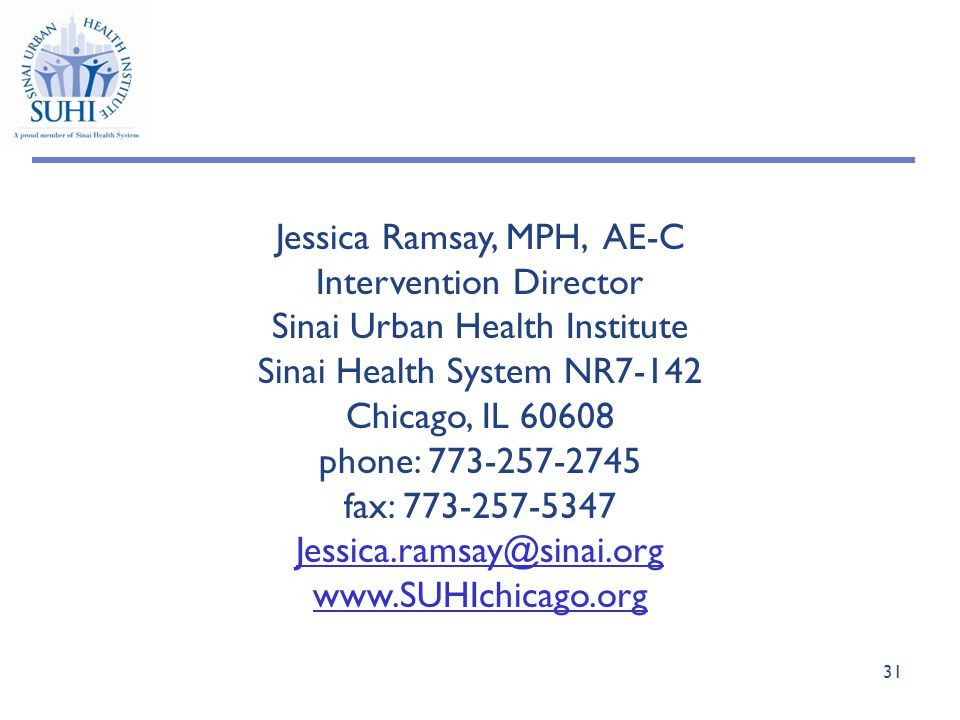 31 Jessica Ramsay, MPH, AE-C Intervention Director Sinai Urban Health Institute Sinai Health System NR7-142 Chicago, IL 60608 phone: 773-257-2745 fax: 773-257-5347 Jessica.ramsay@sinai.org www.SUHIchicago.org