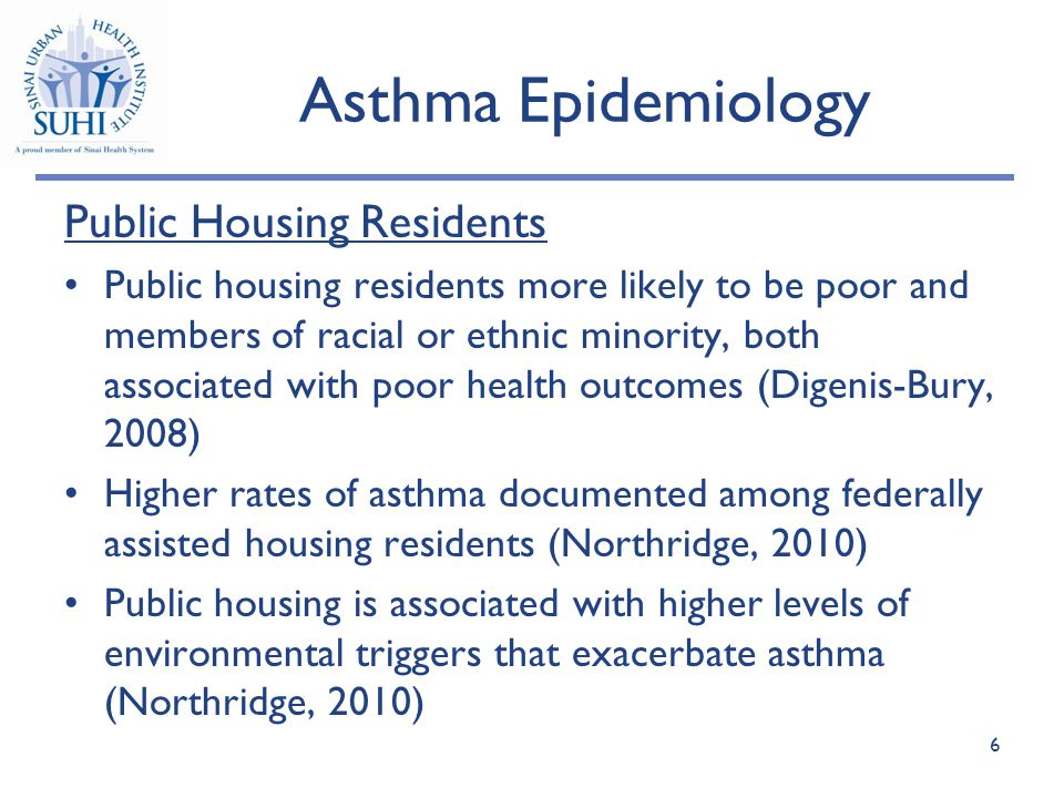 Asthma Epidemiology Public Housing Residents Public housing residents more likely to be poor and members of racial or ethnic minority, both associated with poor health outcomes (Digenis-Bury, 2008) Higher rates of asthma documented among federally assisted housing residents (Northridge, 2010) Public housing is associated with higher levels of environmental triggers that exacerbate asthma (Northridge, 2010) 6
