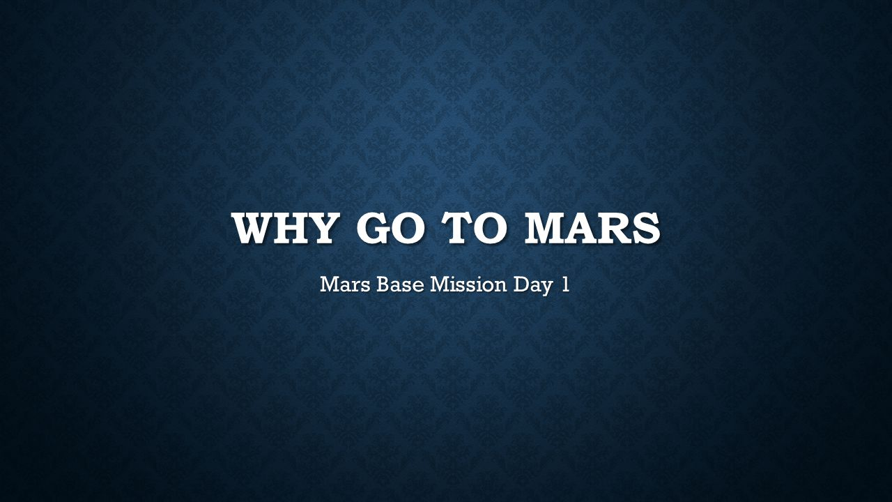 WHY GO TO MARS Mars Base Mission Day 1
