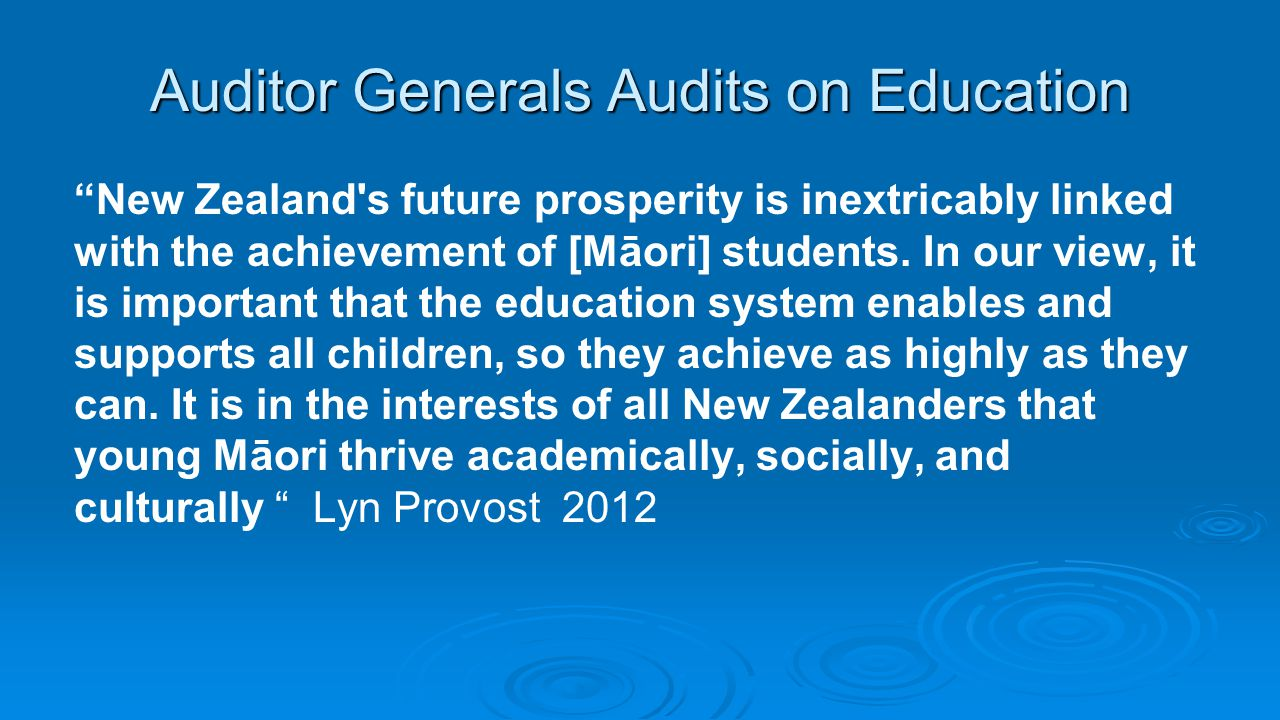 "Auditor Generals Audits on Education ""New Zealand's future prosperity is inextricably linked with the achievement of [Māori] students. In our view, it"