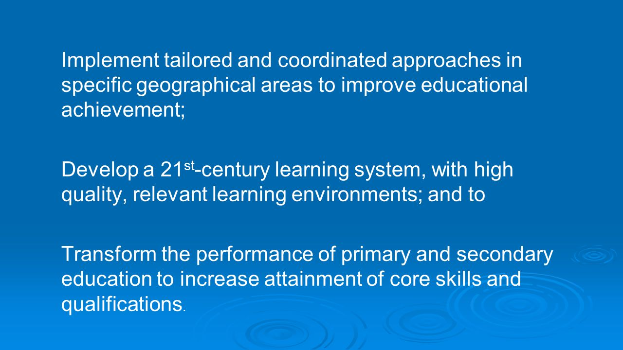 Implement tailored and coordinated approaches in specific geographical areas to improve educational achievement; Develop a 21 st -century learning sys