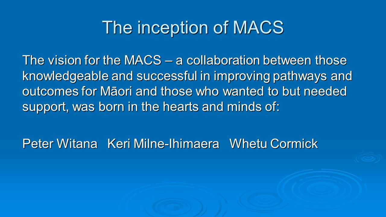 The inception of MACS The vision for the MACS – a collaboration between those knowledgeable and successful in improving pathways and outcomes for Māor