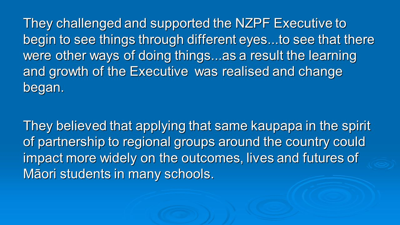 They challenged and supported the NZPF Executive to begin to see things through different eyes...to see that there were other ways of doing things...a