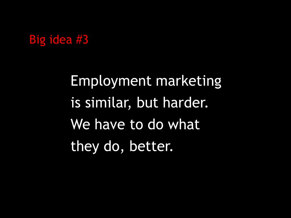Big idea #3 Employment marketing is similar, but harder. We have to do what they do, better.
