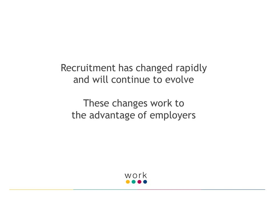 Recruitment has changed rapidly and will continue to evolve These changes work to the advantage of employers