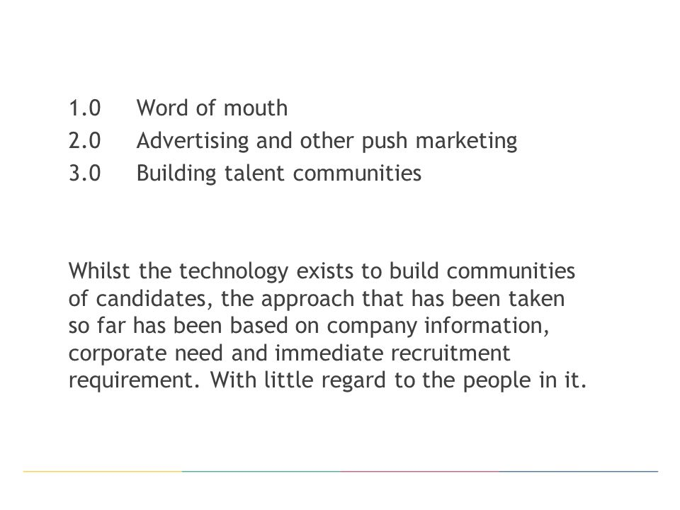 1.0Word of mouth 2.0Advertising and other push marketing 3.0Building talent communities Whilst the technology exists to build communities of candidates, the approach that has been taken so far has been based on company information, corporate need and immediate recruitment requirement.