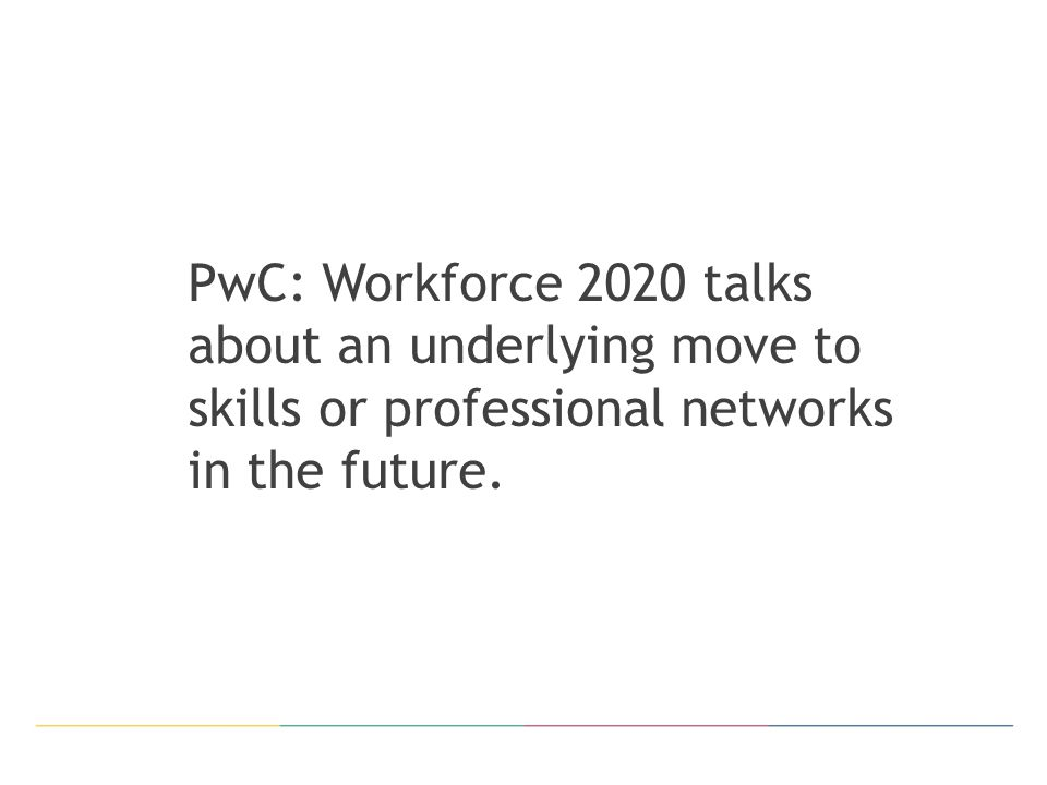 PwC: Workforce 2020 talks about an underlying move to skills or professional networks in the future.