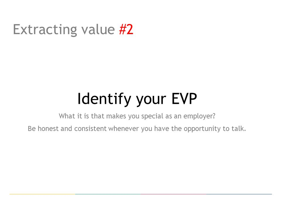 Extracting value #2 Identify your EVP What it is that makes you special as an employer.