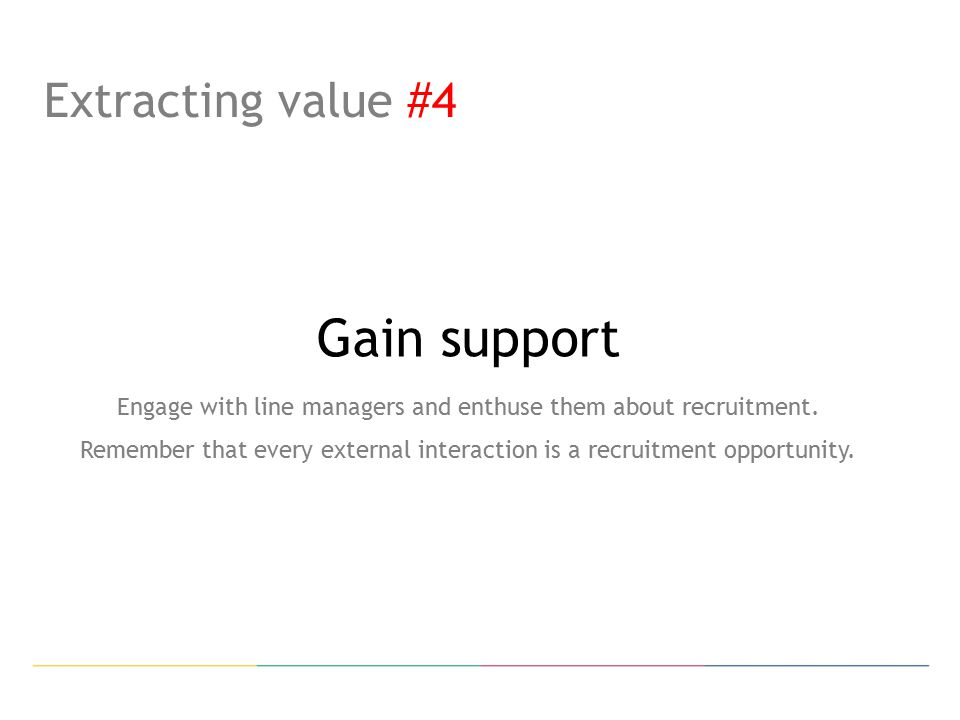 Extracting value #4 Gain support Engage with line managers and enthuse them about recruitment.