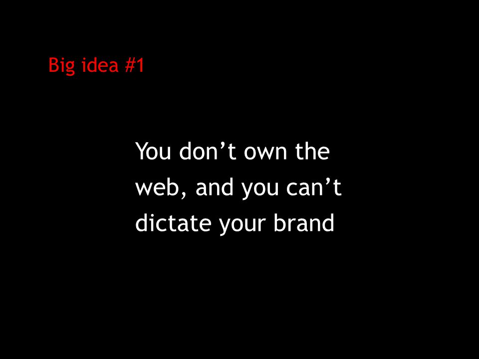 Big idea #1 You don't own the web, and you can't dictate your brand
