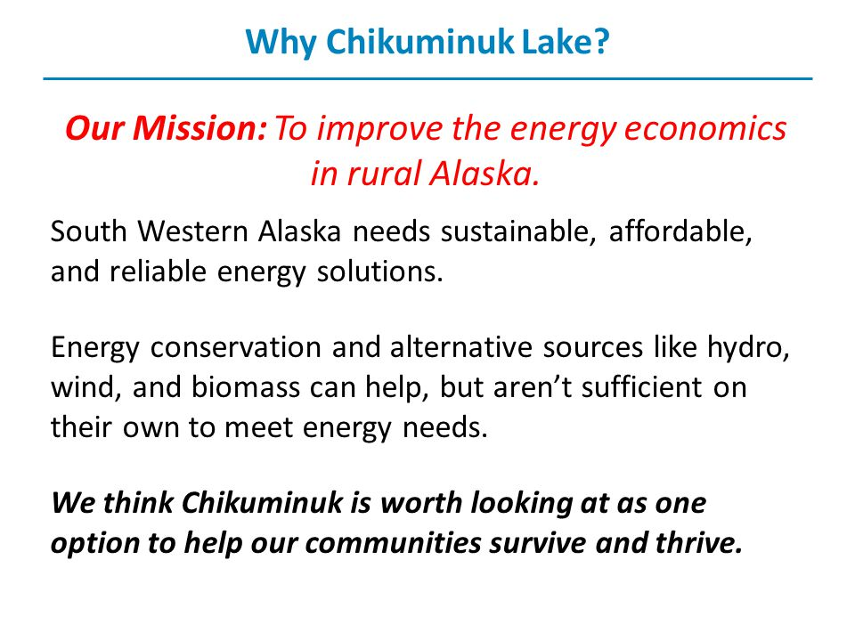 Why Chikuminuk Lake. Our Mission: To improve the energy economics in rural Alaska.
