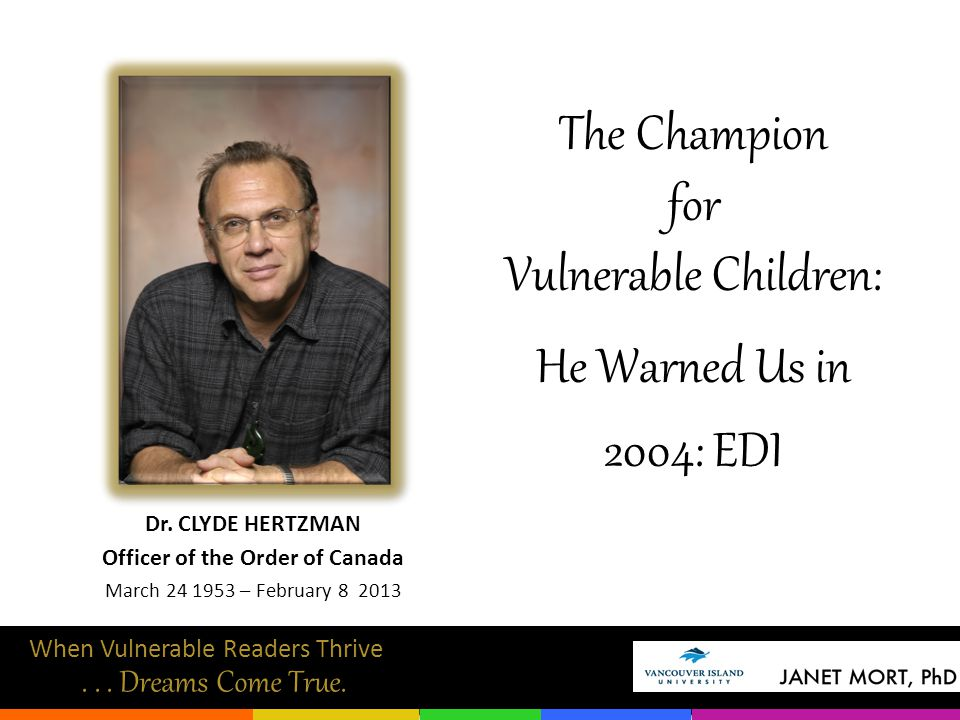 Dr. CLYDE HERTZMAN Officer of the Order of Canada March 24 1953 – February 8 2013 The Champion for Vulnerable Children: He Warned Us in 2004: EDI When