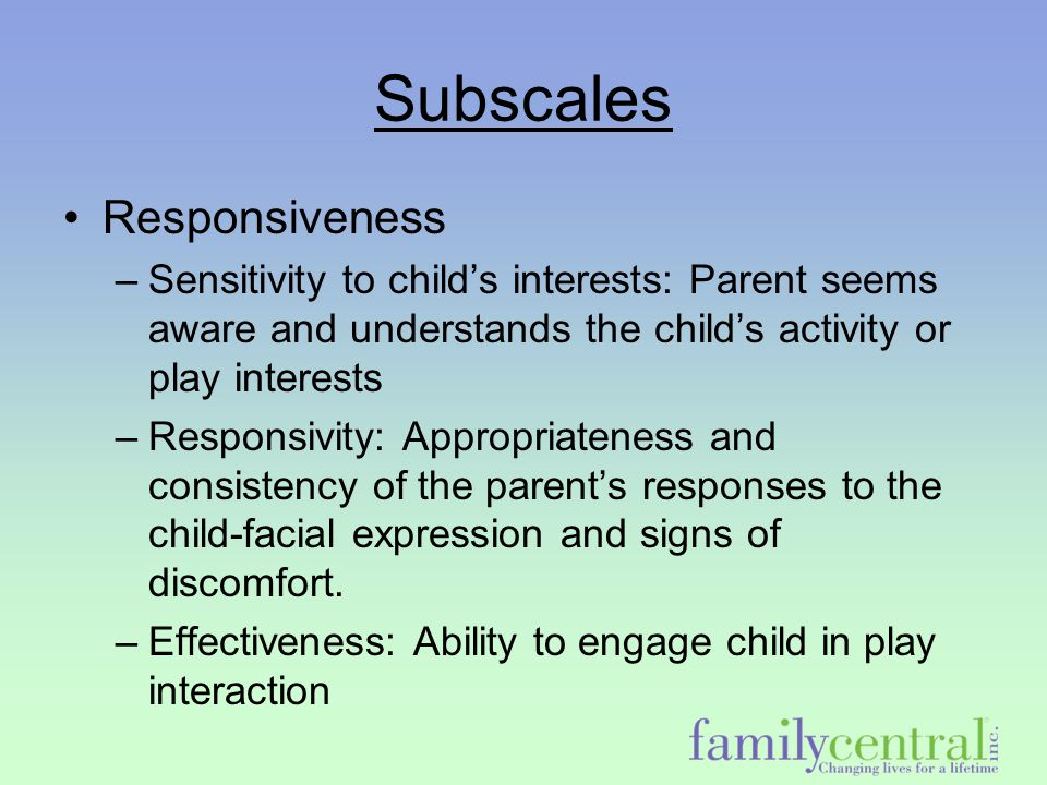 Subscales Responsiveness –Sensitivity to child's interests: Parent seems aware and understands the child's activity or play interests –Responsivity: A