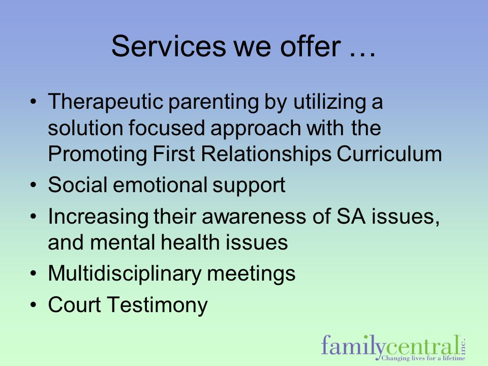 CTF's Approach Collaboration with multiple community providers –This allows for additional types of visits such as extended visits, sibling visits, and visits at locations in the community Links families with –substance abuse to treatment –mental health services –job training and support
