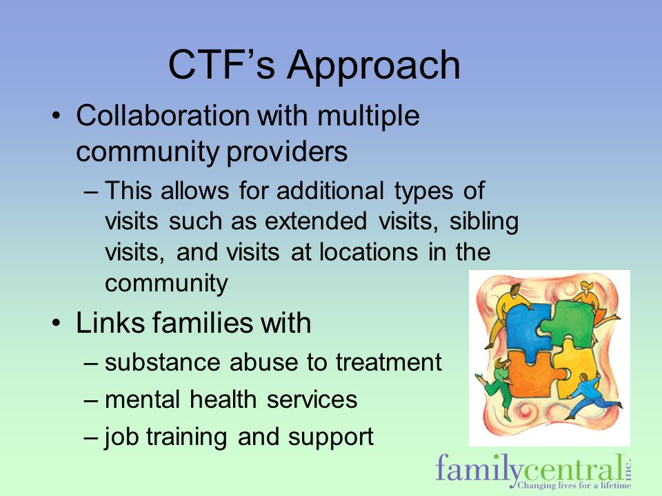 CTF's Approach Collaboration with multiple community providers –This allows for additional types of visits such as extended visits, sibling visits, an