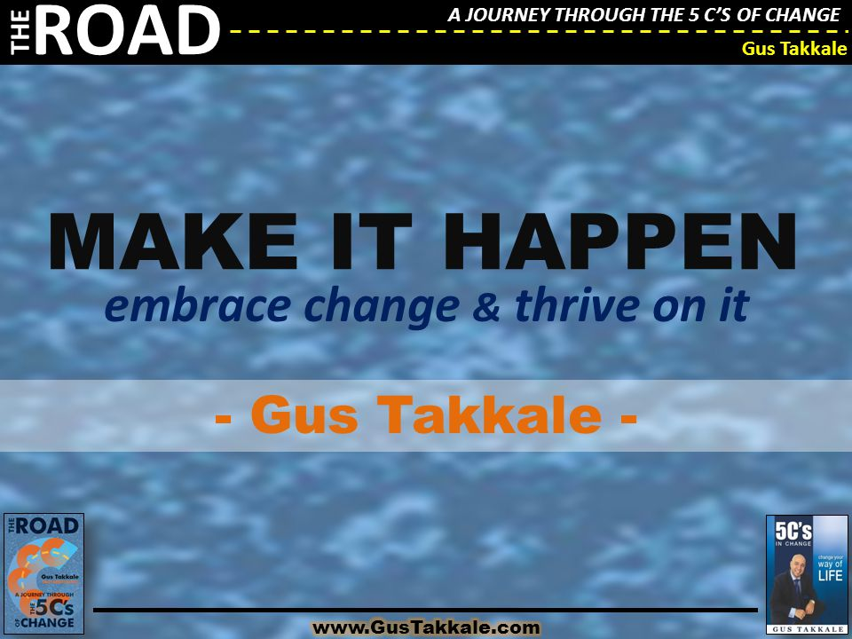 A JOURNEY THROUGH THE 5 C'S OF CHANGE THE ROAD Gus Takkale A JOURNEY THROUGH THE 5 C'S OF CHANGE THE ROAD Gus Takkale MAKE IT HAPPEN embrace change &