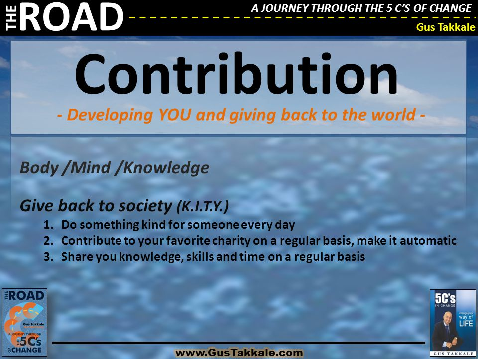 A JOURNEY THROUGH THE 5 C'S OF CHANGE THE ROAD Gus Takkale Body /Mind /Knowledge Give back to society (K.I.T.Y.) 1.Do something kind for someone every day 2.Contribute to your favorite charity on a regular basis, make it automatic 3.Share you knowledge, skills and time on a regular basis - Developing YOU and giving back to the world - Contribution