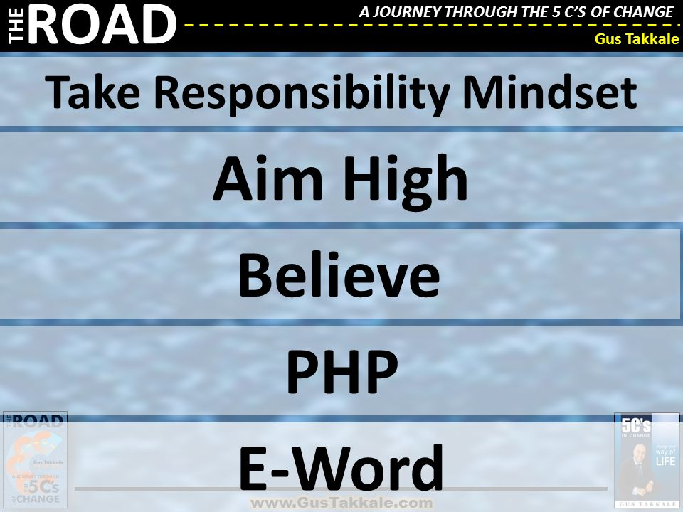 A JOURNEY THROUGH THE 5 C'S OF CHANGE THE ROAD Gus Takkale Take Responsibility Mindset Aim High Believe PHP E-Word