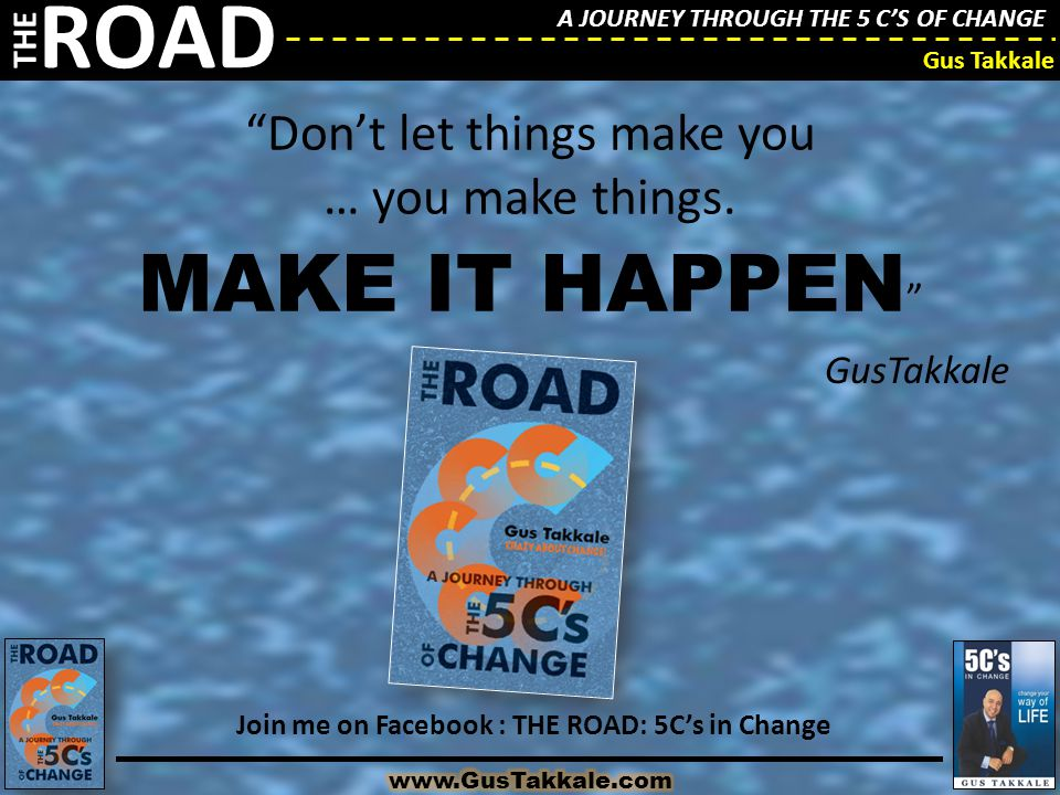 """A JOURNEY THROUGH THE 5 C'S OF CHANGE THE ROAD Gus Takkale """"Don't let things make you … you make things. MAKE IT HAPPEN """" GusTakkale Join me on Facebo"""