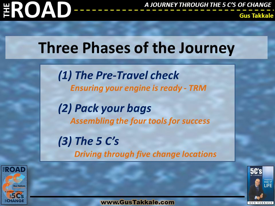 A JOURNEY THROUGH THE 5 C'S OF CHANGE THE ROAD Gus Takkale A JOURNEY THROUGH THE 5 C'S OF CHANGE THE ROAD Gus Takkale Three Phases of the Journey (1)