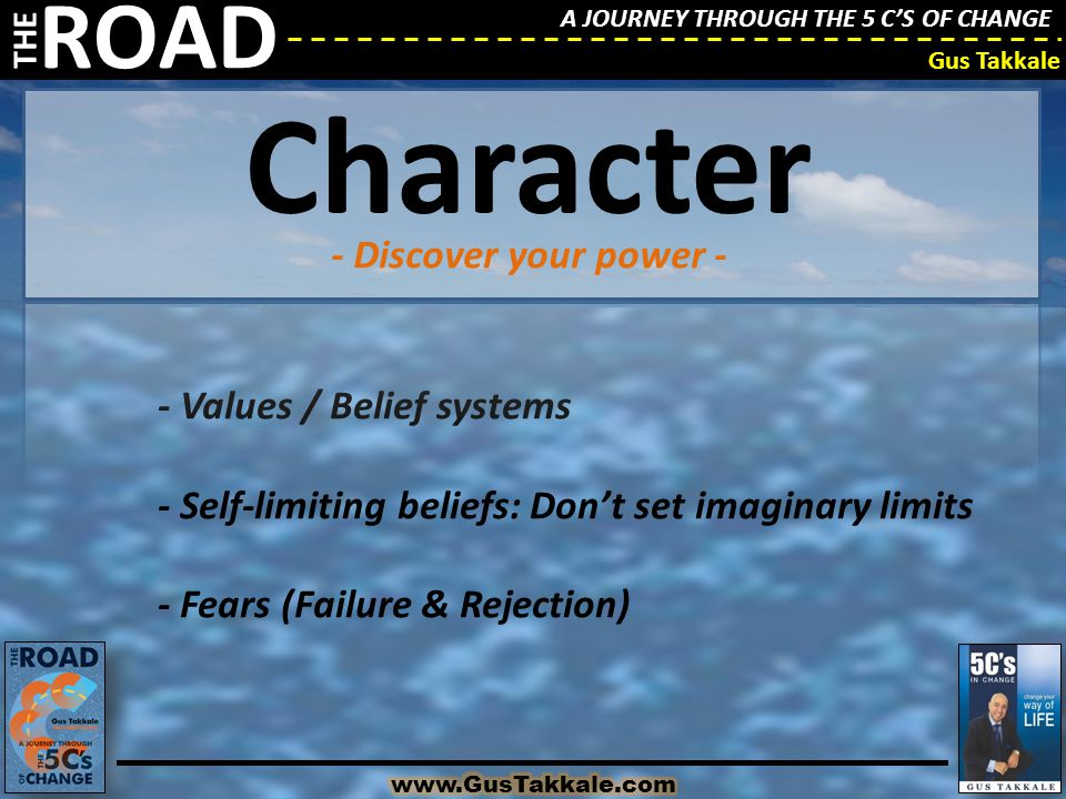 A JOURNEY THROUGH THE 5 C'S OF CHANGE THE ROAD Gus Takkale - Values / Belief systems - Self-limiting beliefs: Don't set imaginary limits - Fears (Failure & Rejection) - Discover your power - Character
