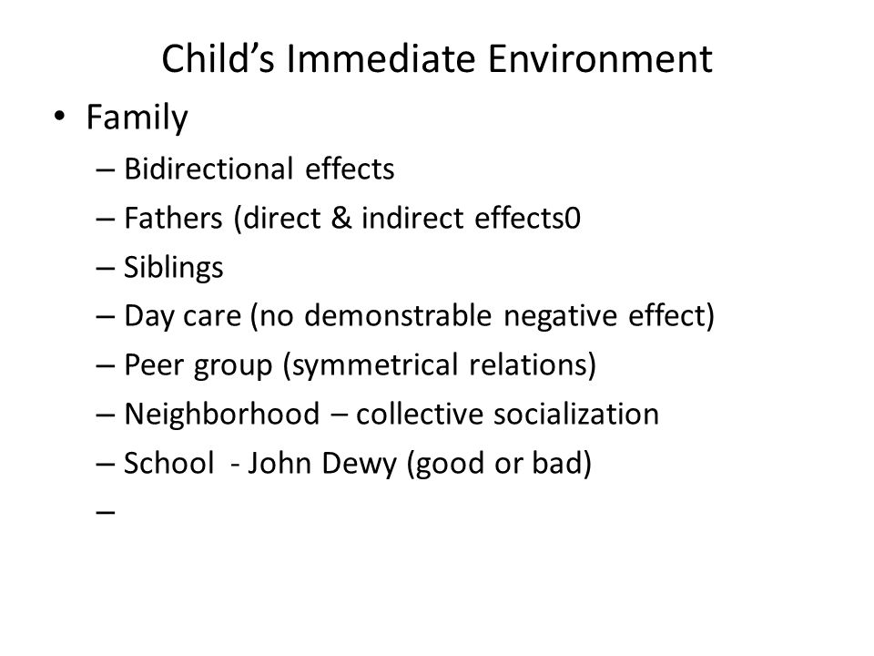 Child's Immediate Environment Family – Bidirectional effects – Fathers (direct & indirect effects0 – Siblings – Day care (no demonstrable negative effect) – Peer group (symmetrical relations) – Neighborhood – collective socialization – School - John Dewy (good or bad) –