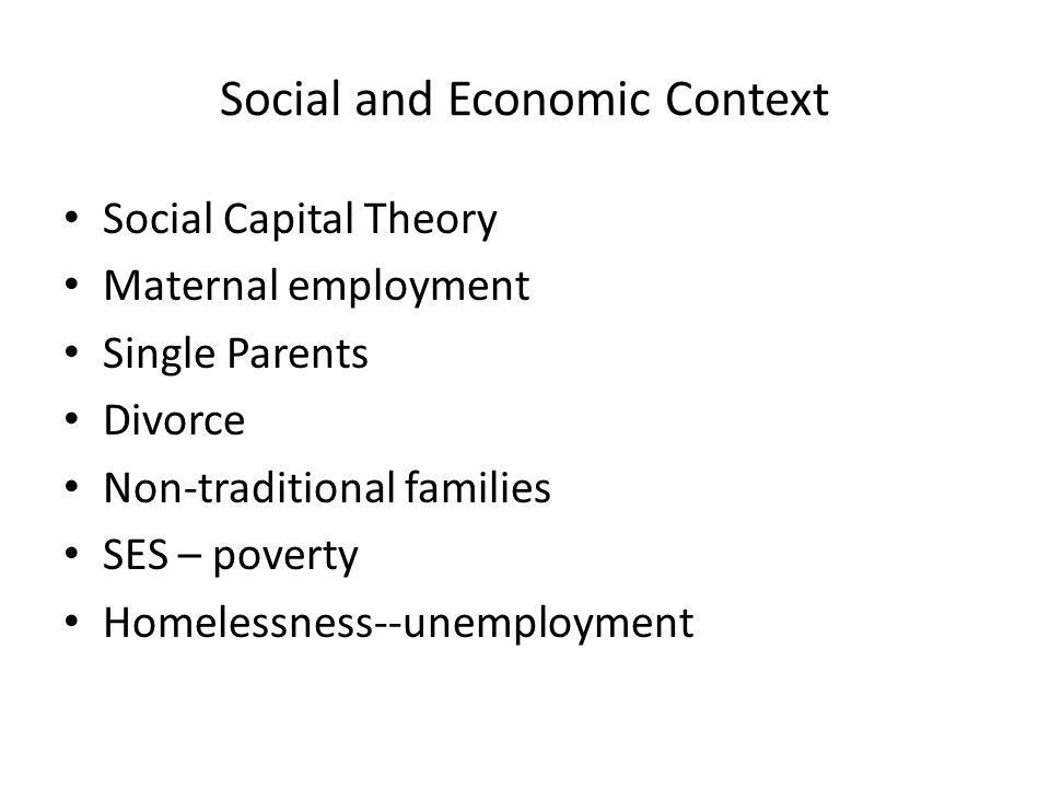 Social and Economic Context Social Capital Theory Maternal employment Single Parents Divorce Non-traditional families SES – poverty Homelessness--unemployment