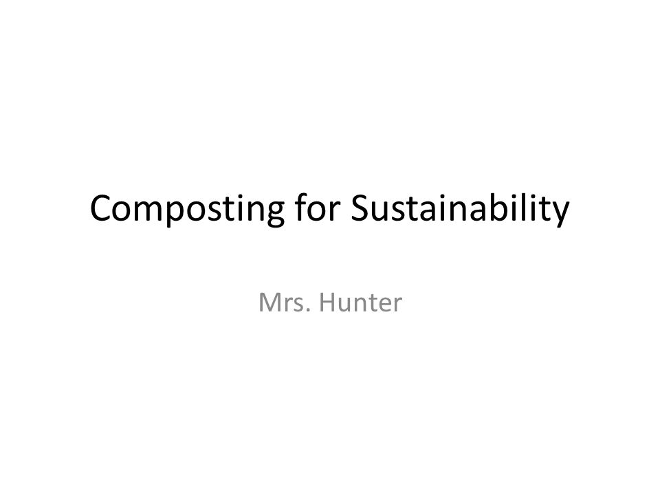 Composting for Sustainability Mrs. Hunter
