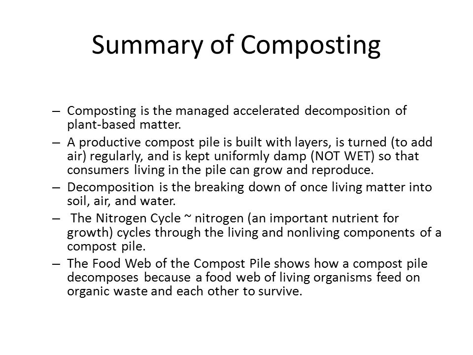 Summary of Composting – Composting is the managed accelerated decomposition of plant-based matter. – A productive compost pile is built with layers, i