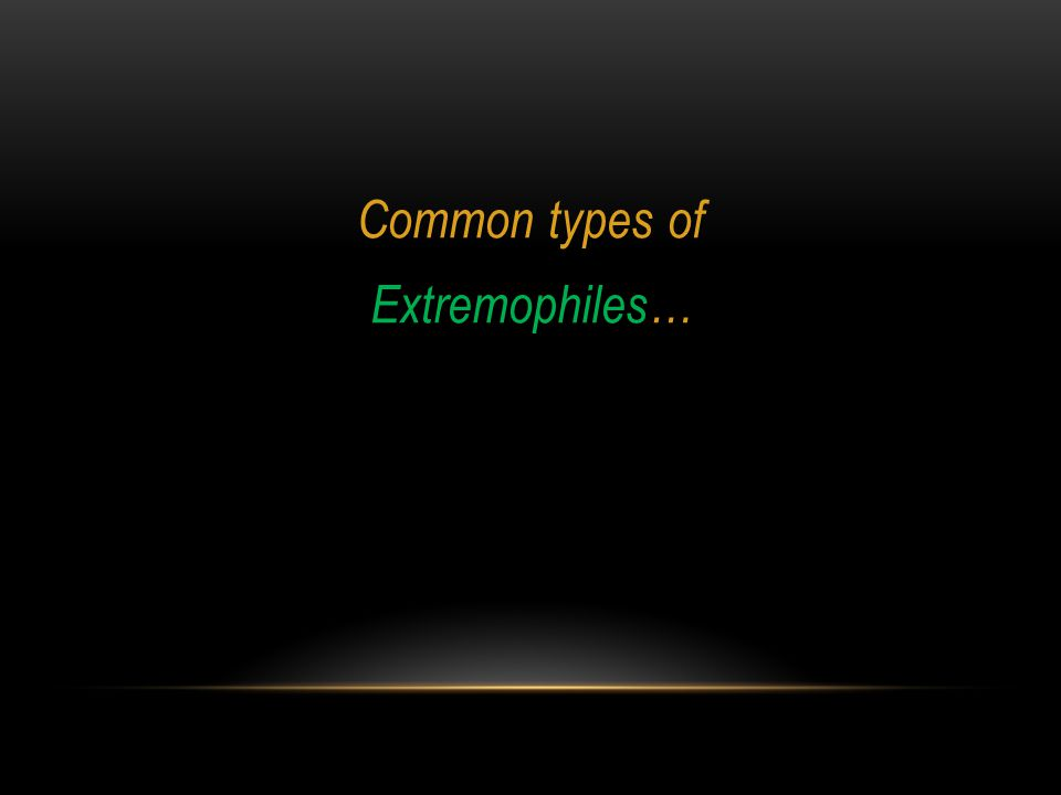 Common types of Extremophiles…