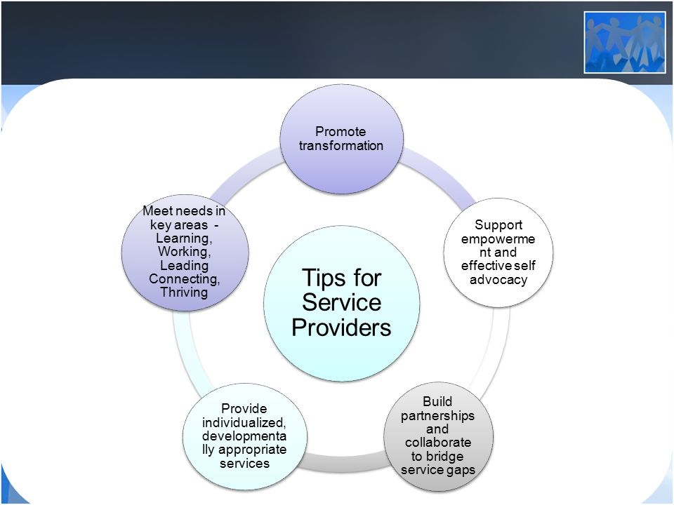 Tips for Service Providers Promote transformation Support empowerme nt and effective self advocacy Build partnerships and collaborate to bridge service gaps Provide individualized, developmenta lly appropriate services Meet needs in key areas - Learning, Working, Leading Connecting, Thriving