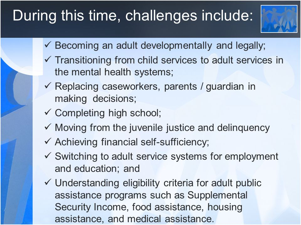 During this time, challenges include: Becoming an adult developmentally and legally; Transitioning from child services to adult services in the mental health systems; Replacing caseworkers, parents / guardian in making decisions; Completing high school; Moving from the juvenile justice and delinquency Achieving financial self-sufficiency; Switching to adult service systems for employment and education; and Understanding eligibility criteria for adult public assistance programs such as Supplemental Security Income, food assistance, housing assistance, and medical assistance.