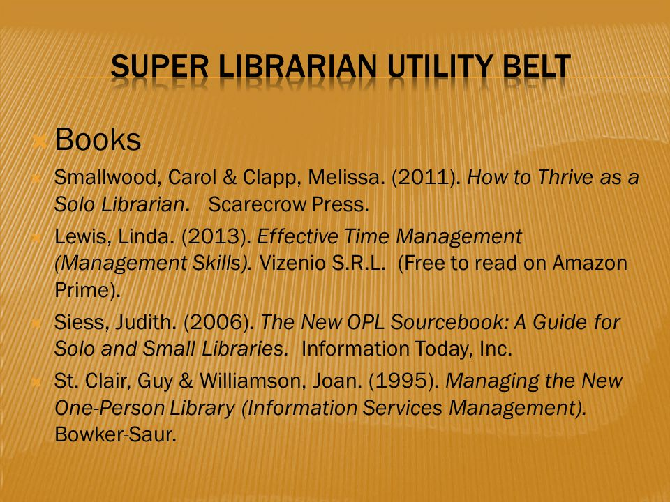  Books  Smallwood, Carol & Clapp, Melissa. (2011). How to Thrive as a Solo Librarian. Scarecrow Press.  Lewis, Linda. (2013). Effective Time Manage