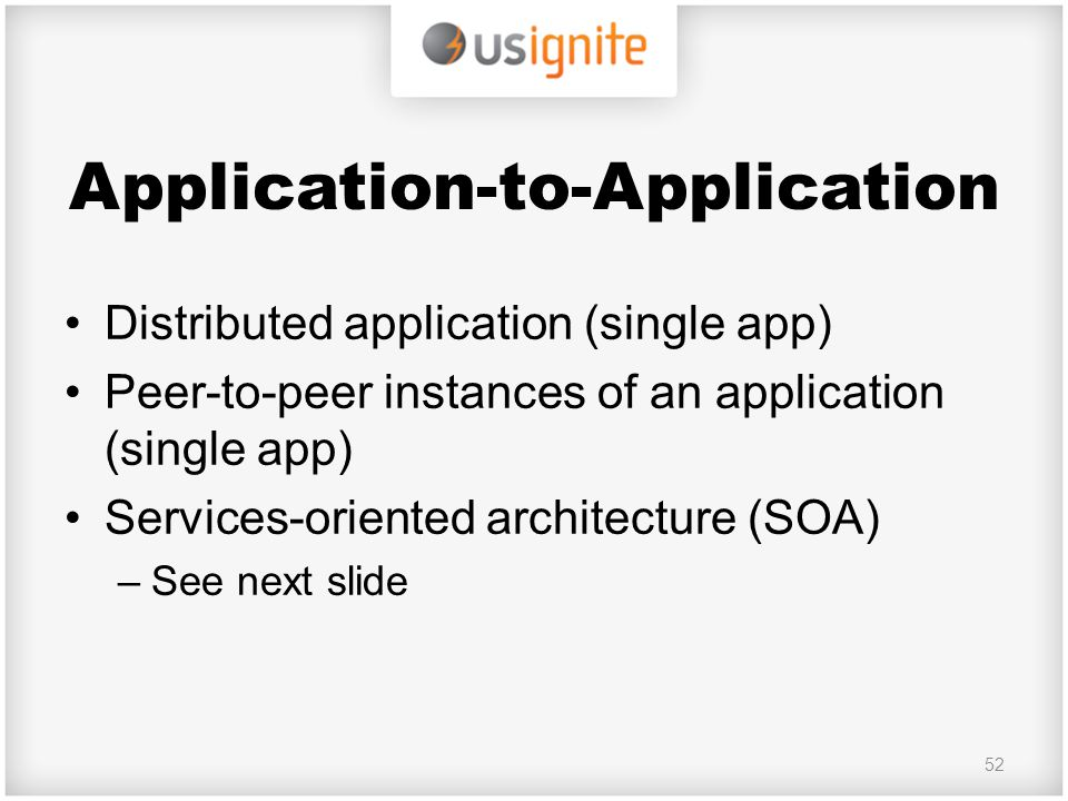 Application-to-Application Distributed application (single app) Peer-to-peer instances of an application (single app) Services-oriented architecture (SOA) –See next slide 52