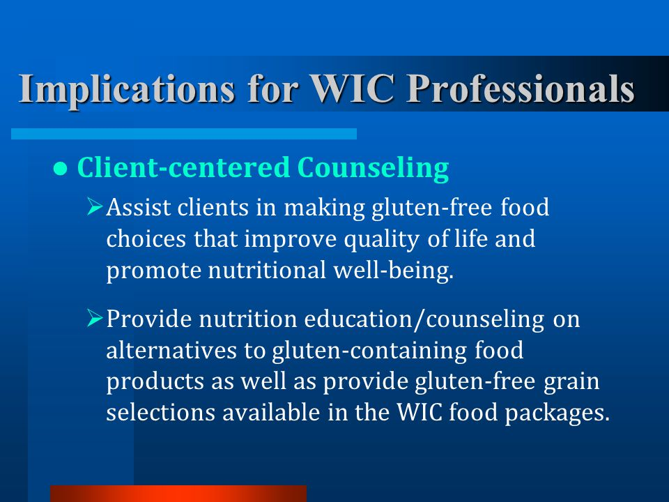 Implications for WIC Professionals Client-centered Counseling  Assist clients in making gluten-free food choices that improve quality of life and pro