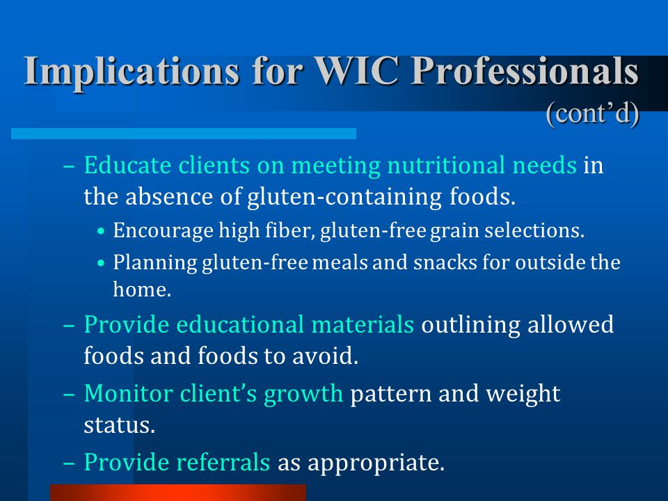 Implications for WIC Professionals (cont'd) –Educate clients on meeting nutritional needs in the absence of gluten-containing foods. Encourage high fi