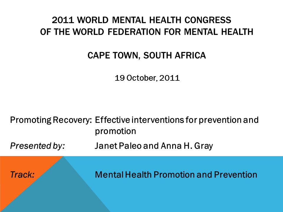 2011 WORLD MENTAL HEALTH CONGRESS OF THE WORLD FEDERATION FOR MENTAL HEALTH CAPE TOWN, SOUTH AFRICA 19 October, 2011 Promoting Recovery: Effective interventions for prevention and promotion Presented by: Janet Paleo and Anna H.