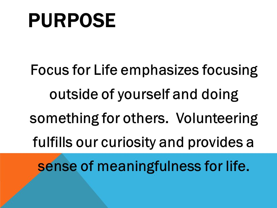 PURPOSE Focus for Life emphasizes focusing outside of yourself and doing something for others.