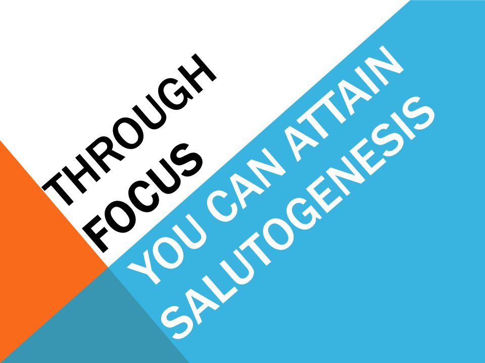 THROUGH FOCUS YOU CAN ATTAIN SALUTOGENESIS