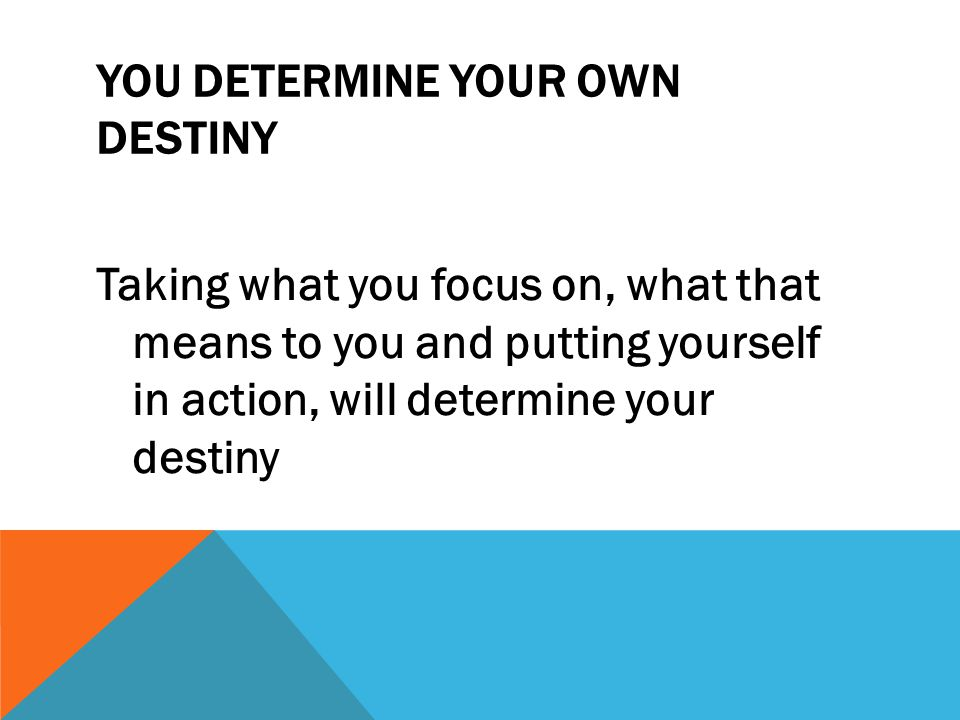 YOU DETERMINE YOUR OWN DESTINY Taking what you focus on, what that means to you and putting yourself in action, will determine your destiny