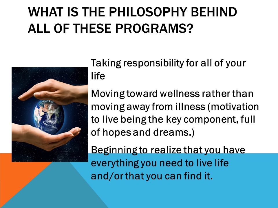 WHAT IS THE PHILOSOPHY BEHIND ALL OF THESE PROGRAMS? Taking responsibility for all of your life Moving toward wellness rather than moving away from il