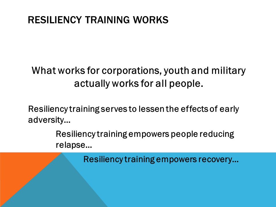 RESILIENCY TRAINING WORKS What works for corporations, youth and military actually works for all people. Resiliency training serves to lessen the effe
